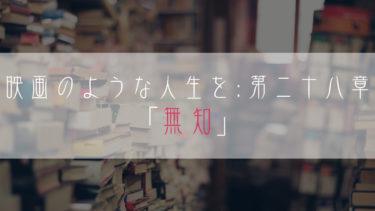 【ブログ小説】映画のような人生を:第二十八章「無知」