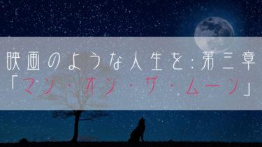 【ブログ小説】映画のような人生を:第三章「マン・オン・ザ・ムーン」