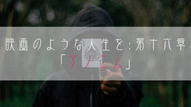 【ブログ小説】映画のような人生を:第十六章「アノニム」